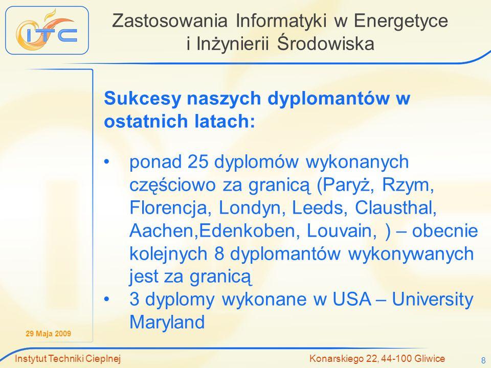 29 Maja 2009 Instytut Techniki Cieplnej Konarskiego 22, 44-100 Gliwice 8 Zastosowania Informatyki w Energetyce i Inżynierii Środowiska Sukcesy naszych dyplomantów w ostatnich latach: ponad 25 dyplomów wykonanych częściowo za granicą (Paryż, Rzym, Florencja, Londyn, Leeds, Clausthal, Aachen,Edenkoben, Louvain, ) – obecnie kolejnych 8 dyplomantów wykonywanych jest za granicą 3 dyplomy wykonane w USA – University Maryland