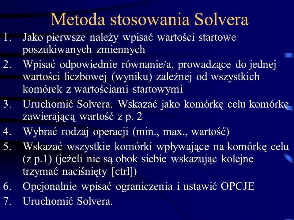 Metoda stosowania Solvera 1.Jako pierwsze należy wpisać wartości startowe poszukiwanych zmiennych 2.Wpisać odpowiednie równanie/a, prowadzące do jednej wartości liczbowej (wyniku) zależnej od wszystkich komórek z wartościami startowymi 3.Uruchomić Solvera.