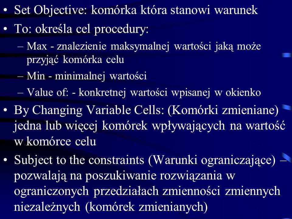 Set Objective: komórka która stanowi warunek To: określa cel procedury: –Max - znalezienie maksymalnej wartości jaką może przyjąć komórka celu –Min - minimalnej wartości –Value of: - konkretnej wartości wpisanej w okienko By Changing Variable Cells: (Komórki zmieniane) jedna lub więcej komórek wpływających na wartość w komórce celu Subject to the constraints (Warunki ograniczające) – pozwalają na poszukiwanie rozwiązania w ograniczonych przedziałach zmienności zmiennych niezależnych (komórek zmienianych)