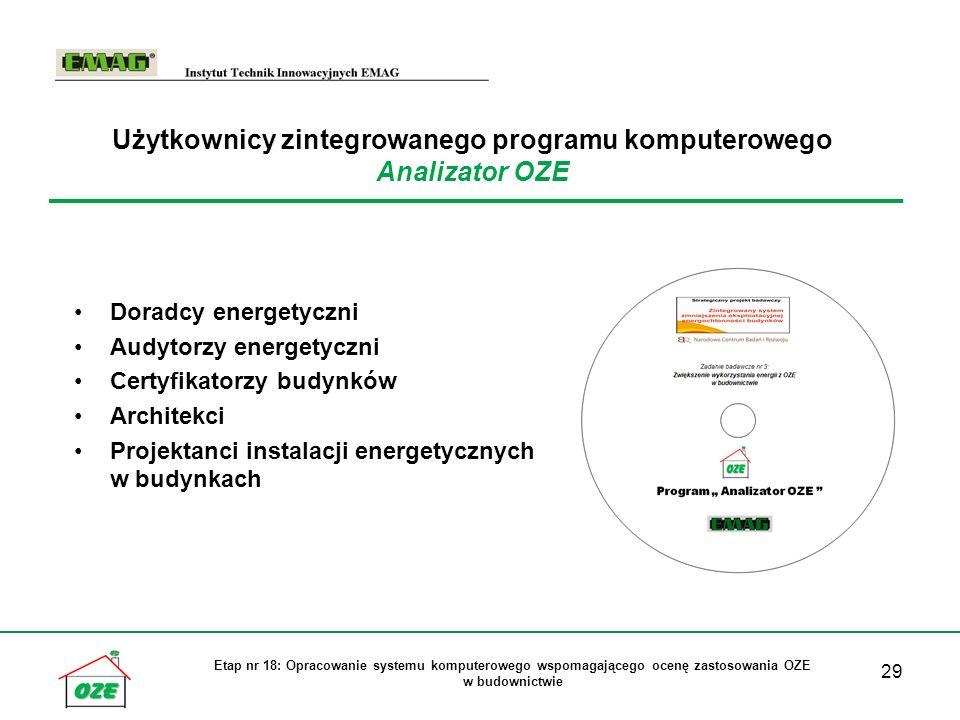 29 Etap nr 18: Opracowanie systemu komputerowego wspomagającego ocenę zastosowania OZE w budownictwie Użytkownicy zintegrowanego programu komputerowego Analizator OZE Doradcy energetyczni Audytorzy energetyczni Certyfikatorzy budynków Architekci Projektanci instalacji energetycznych w budynkach
