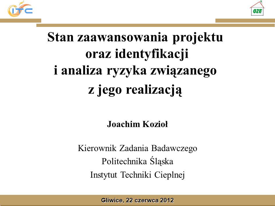 Gliwice, Lipiec 2008 Gliwice, 22 czerwca 2012 Stan zaawansowania projektu oraz identyfikacji i analiza ryzyka związanego z jego realizacją Joachim Koz