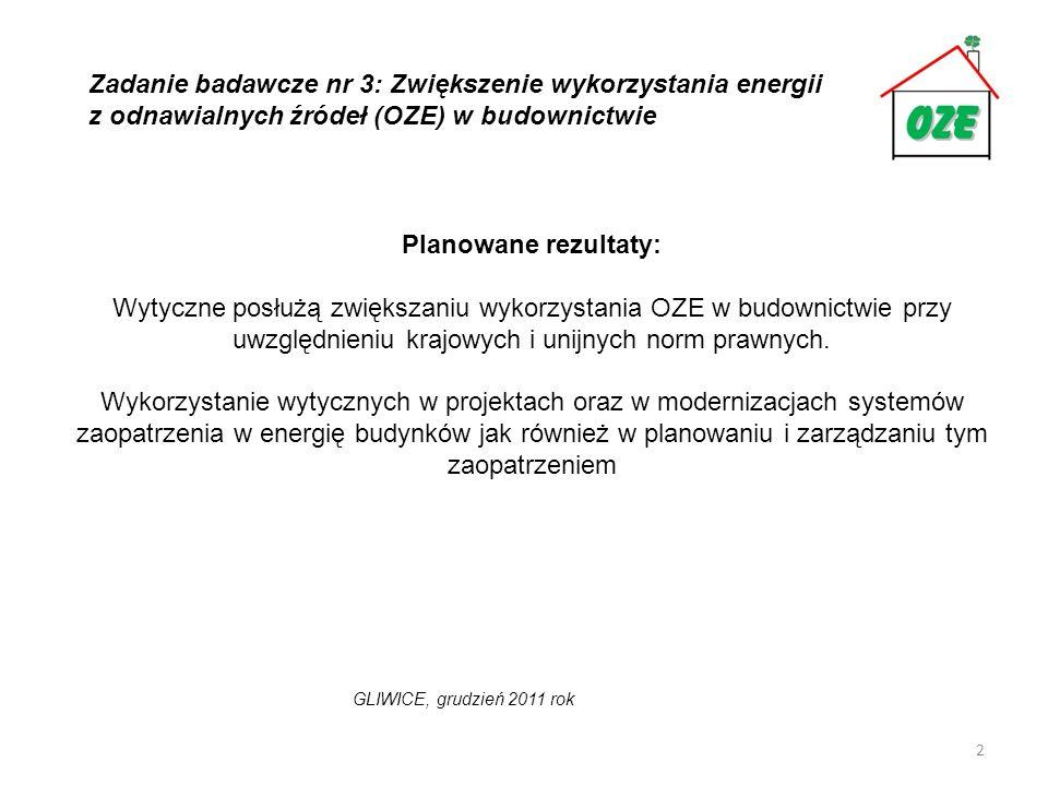 3 Przewiduje się następujące działania w tym etapie: -rozpoznanie krajowych i unijnych uwarunkowań prawnych dotyczących stosowania OZE w budownictwie; -rozpoznanie krajowych i unijnych aktualnych wytycznych stosowania OZE w budownictwie, -określenie zakresu i wymagań dla wytycznych projektowych zastosowania OZE w budownictwie, -opracowanie wytycznych ogólnych dotyczących stosowania OZE w budownictwie; - opracowanie sekwencji wytycznych dla poszczególnych rodzajów OZE przy uwzględnieniu wymagań w zakresie skali i jakości dostarczanej energii, Zadanie badawcze nr 3: Zwiększenie wykorzystania energii z odnawialnych źródeł (OZE) w budownictwie GLIWICE, grudzień 2011 rok