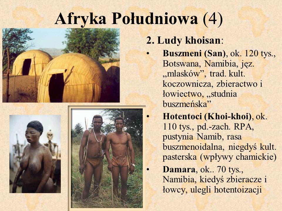 Afryka Południowa (4) 2. Ludy khoisan: Buszmeni (San), ok. 120 tys., Botswana, Namibia, jęz. mlasków, trad. kult. koczownicza, zbieractwo i łowiectwo,