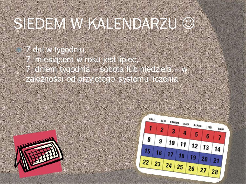 SIEDEM W KALENDARZU 7 dni w tygodniu 7. miesiącem w roku jest lipiec, 7. dniem tygodnia – sobota lub niedziela – w zależności od przyjętego systemu li