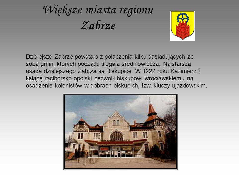 Większe miasta regionu Zabrze Dzisiejsze Zabrze powstało z połączenia kilku sąsiadujących ze sobą gmin, których początki sięgają średniowiecza.