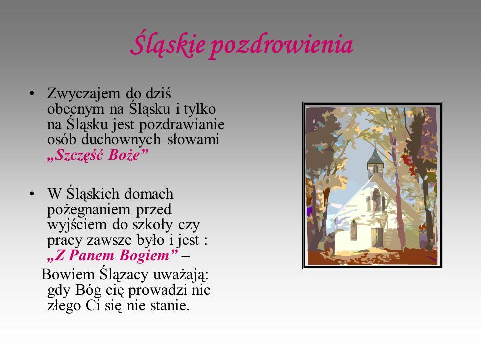 Śląskie pozdrowienia Zwyczajem do dziś obecnym na Śląsku i tylko na Śląsku jest pozdrawianie osób duchownych słowami Szczęść Boże W Śląskich domach pożegnaniem przed wyjściem do szkoły czy pracy zawsze było i jest : Z Panem Bogiem – Bowiem Ślązacy uważają: gdy Bóg cię prowadzi nic złego Ci się nie stanie.