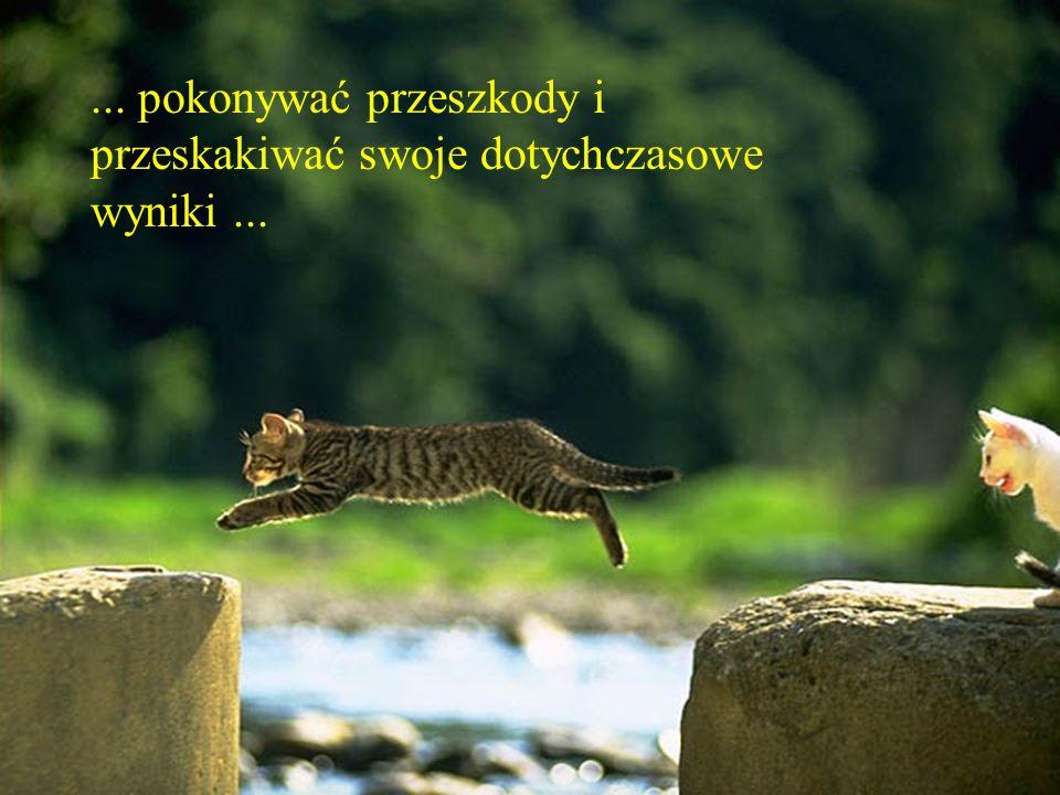 ... pokonywać przeszkody i przeskakiwać swoje dotychczasowe wyniki...