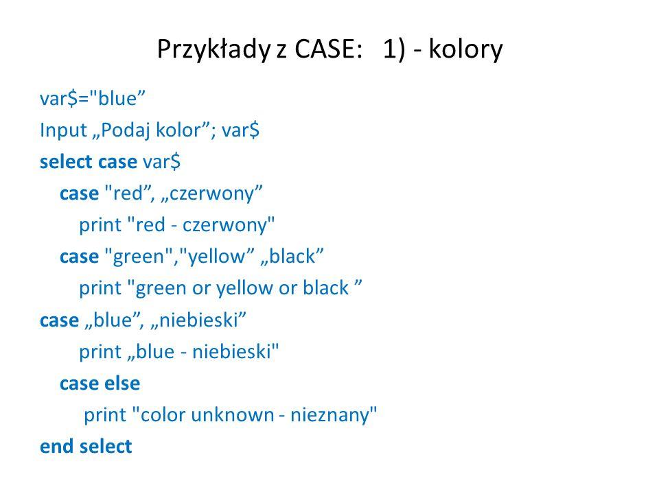 Przykład z CASE 2) - liczby DIM num AS INTEGER INPUT Wprowadz liczbe calkowita ; num SELECT CASE num CASE 1 PRINT one CASE 2 PRINT two CASE 3 PRINT three CASE ELSE PRINT other number END SELECT