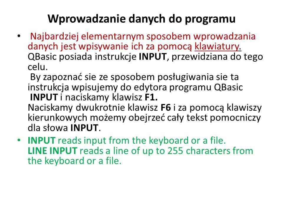 INPUT Wiersz INPUT [;] [zgłoszenie {; |,}] listazmiennych należy rozumieć tak: INPUT jest elementem, który musi wystąpić w instrukcji, po słowie INPUT możemy, ale nie musimy wpisać średnik (;), następnie możemy ale nie musimy wpisać dowolny tekst zamknięty cudzysłowami i zakończony średnikiem (;) albo przecinkiem (,), na końcu musi sie znajdować nazwa zmiennej lub kilka nazw rozdzielonych przecinkami.