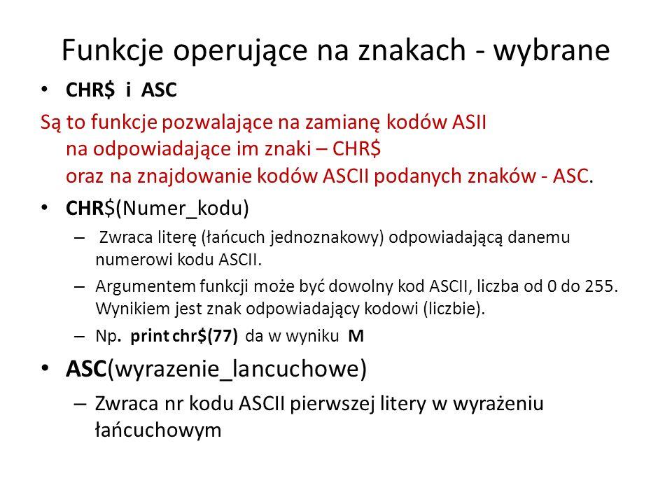 Przykłady programów z ASC i CHR$ Przykład 1: start: lub [start] iNPUT znak ; zn$ Wprowadzamy jakiś znak z klawiatury PRINT ASC(zn4) wydruk kodu znaku (liczby) GOTO start Przykład 2 Wydruk wszystkich znaków ASCII CLS PRINT Kody ASCII i znaki FOR i = 0 TO 255 PRINT kod: , i, znak , CHR$(i) Wyświetla znak (np.