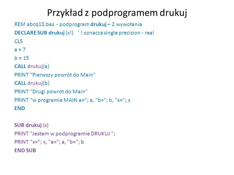 Wyniki uruchomienia programu Jestem w podprogramie DRUKUJ x=7 a=0 b=0 Pierwszy powrót do Main Jestem w podprogramie DRUKUJ x=15 a=0 b=0 Drugi powrót do Main w programie MAIN a=7 b=15 x=0