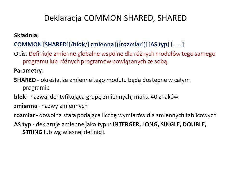 Przykład programu ze zmiennymi SHARED REM ABCQ14.BAS REM 2 podprogramy: druk1 i druk2 DECLARE SUB druk1 () DECLARE SUB druk2 () COMMON SHARED ws CLS ws = 23 PRINT W programie glownym ws= ; ws CALL druk1 wywołanie podprogramu druk1 bez podawania argumentów CALL druk2 wywołanie podprogramu druk2 bez podawania argumentów END SUB druk1 PRINT w SUBroutine druk1 ws= ; ws END SUB SUB druk2 PRINT Tu takze (w subroutine druk2) ws= ; ws END SUB