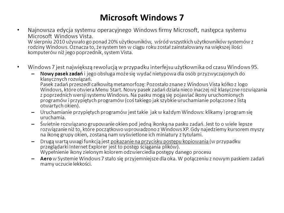 Microsoft Windows 7 Najnowsza edycja systemu operacyjnego Windows firmy Microsoft, następca systemu Microsoft Windows Vista. W sierpniu 2010 używało g