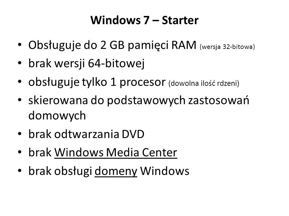 Windows 7 – Starter Obsługuje do 2 GB pamięci RAM (wersja 32-bitowa) brak wersji 64-bitowej obsługuje tylko 1 procesor (dowolna ilość rdzeni) skierowa