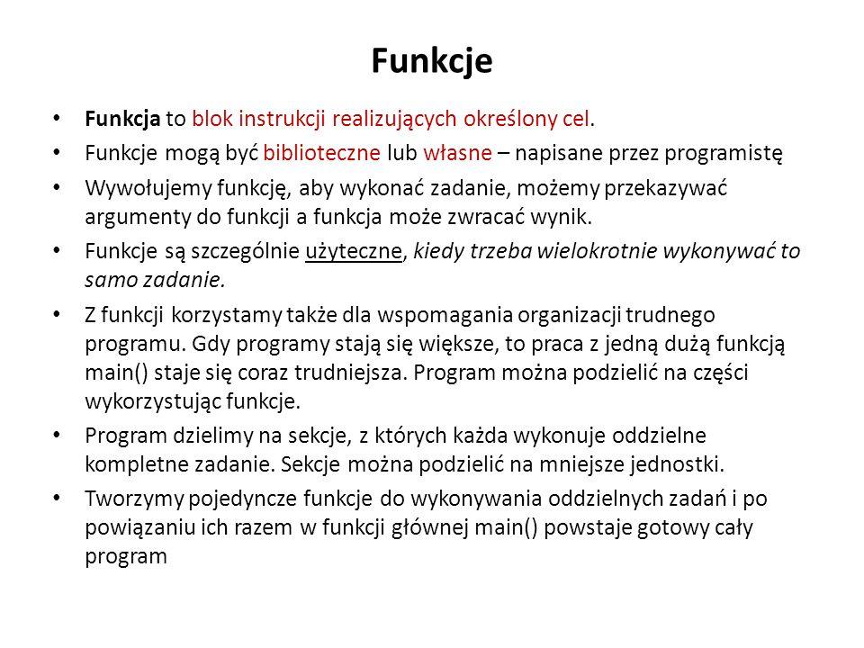 Funkcje Funkcja to blok instrukcji realizujących określony cel. Funkcje mogą być biblioteczne lub własne – napisane przez programistę Wywołujemy funkc