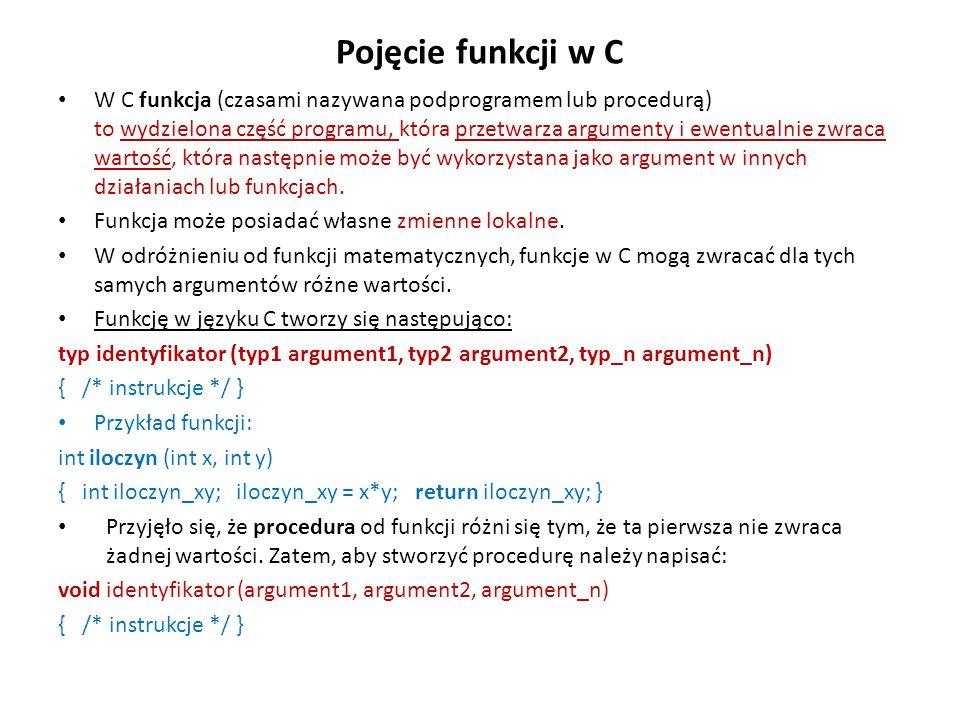 Pojęcie funkcji w C W C funkcja (czasami nazywana podprogramem lub procedurą) to wydzielona część programu, która przetwarza argumenty i ewentualnie z