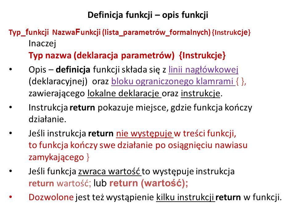 Definicja funkcji – opis funkcji Typ _f unkcji Nazwa F unkcji (lista_parametrów_formalnych) {Instruk cje } Inaczej Typ nazwa (deklaracja parametrów) {