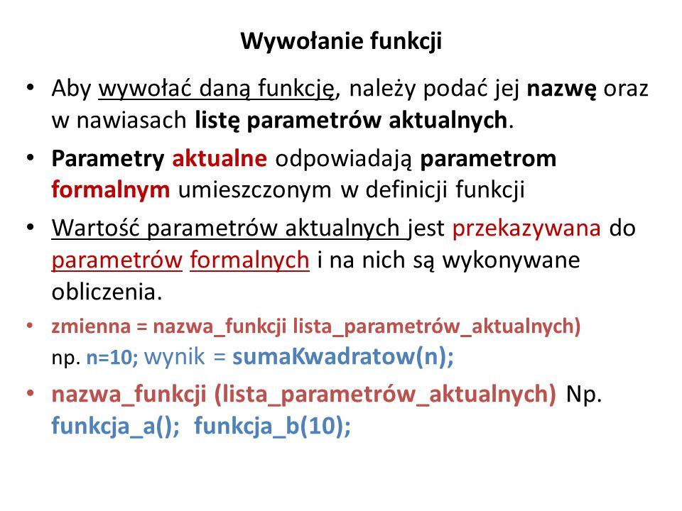 Wywołanie funkcji Aby wywołać daną funkcję, należy podać jej nazwę oraz w nawiasach listę parametrów aktualnych. Parametry aktualne odpowiadają parame