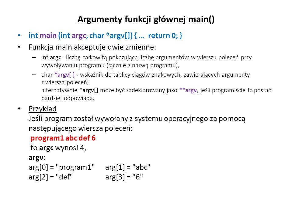 Argumenty funkcji głównej main() int main (int argc, char *argv[]) { … return 0; } Funkcja main akceptuje dwie zmienne: – int argc - liczbę całkowitą