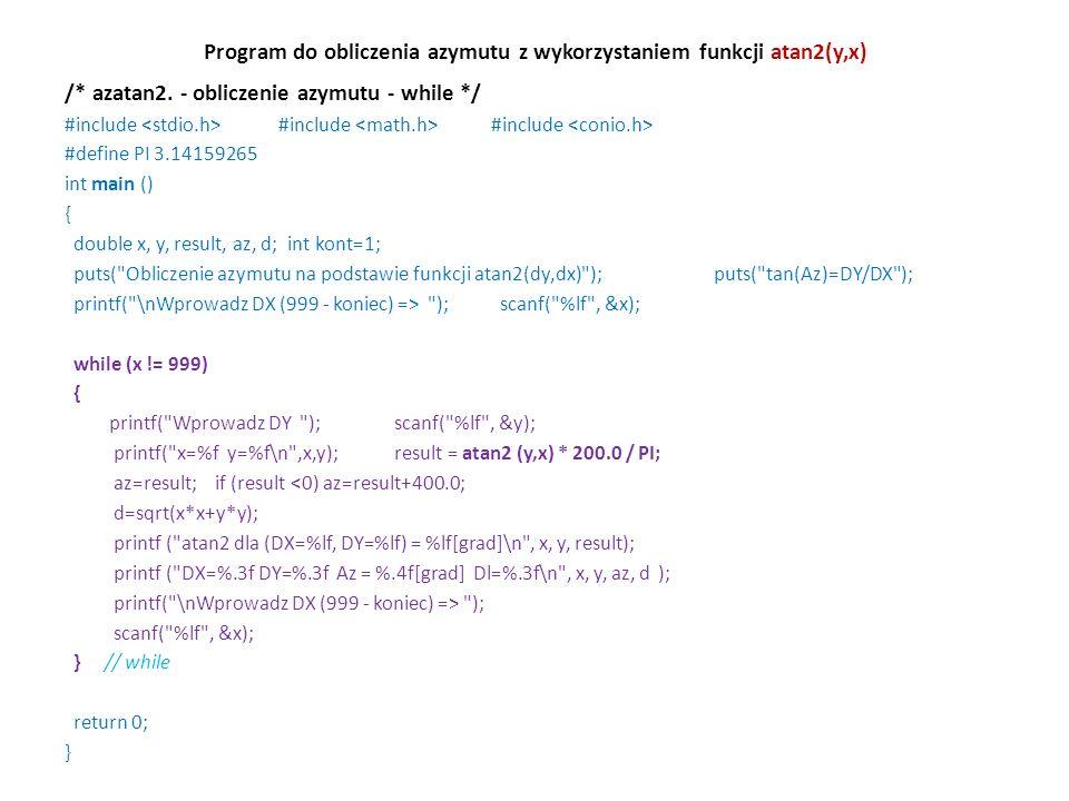 Program do obliczenia azymutu z wykorzystaniem funkcji atan2(y,x) /* azatan2. - obliczenie azymutu - while */ #include #include #include #define PI 3.