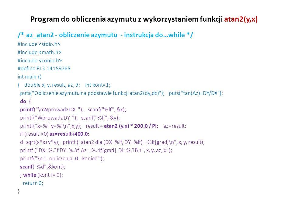Program do obliczenia azymutu z wykorzystaniem funkcji atan2(y,x) /* az_atan2 - obliczenie azymutu - instrukcja do…while */ #include #define PI 3.1415
