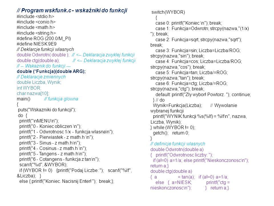 // Program wskfunk.c - wskaźniki do funkcji #include #define ROG (200.0/M_PI) #define NIESK 9E9 // Deklarcje funkcji wlasnych double Odwrotn( double )