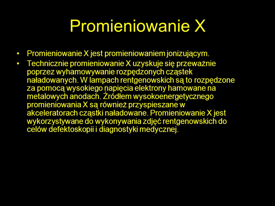 Promieniowanie X Promieniowanie X jest promieniowaniem jonizującym. Technicznie promieniowanie X uzyskuje się przeważnie poprzez wyhamowywanie rozpędz