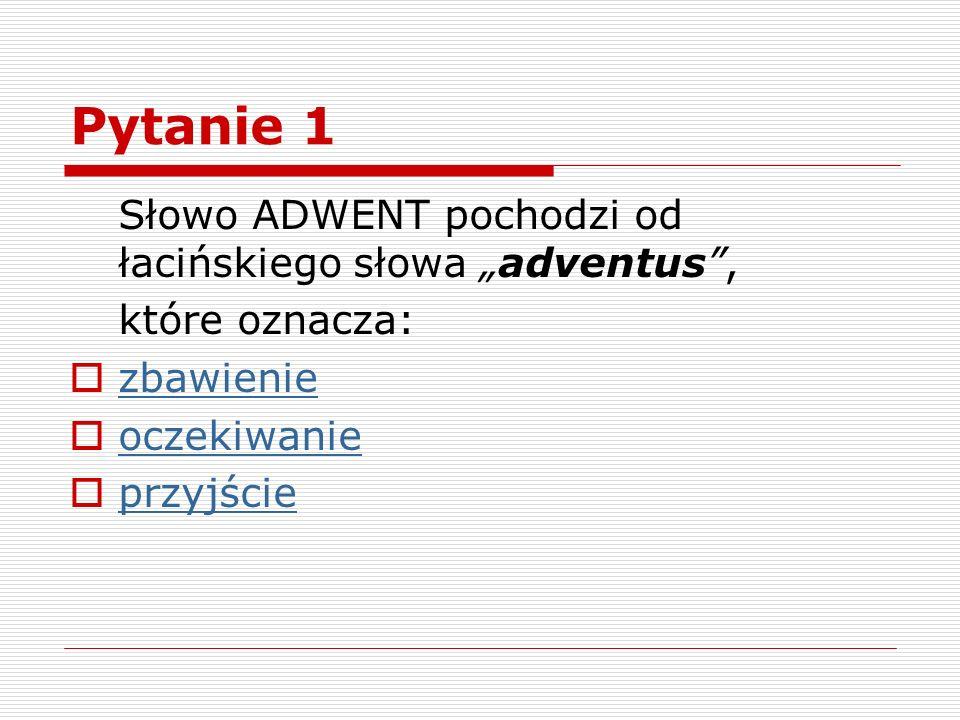 Pytanie 1 Słowo ADWENT pochodzi od łacińskiego słowa adventus, które oznacza: zbawienie oczekiwanie przyjście