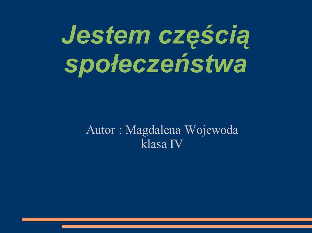 Jestem częścią społeczeństwa Autor : Magdalena Wojewoda klasa IV
