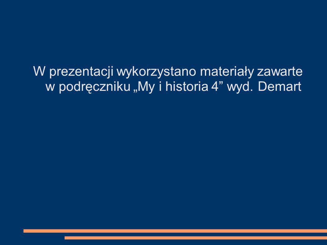 W prezentacji wykorzystano materiały zawarte w podręczniku My i historia 4 wyd. Demart
