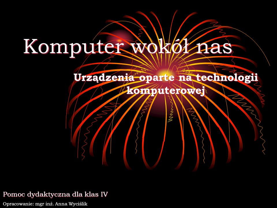 Komputer wokół nas Urządzenia oparte na technologii komputerowej Pomoc dydaktyczna dla klas IV Opracowanie: mgr inż. Anna Wyciślik