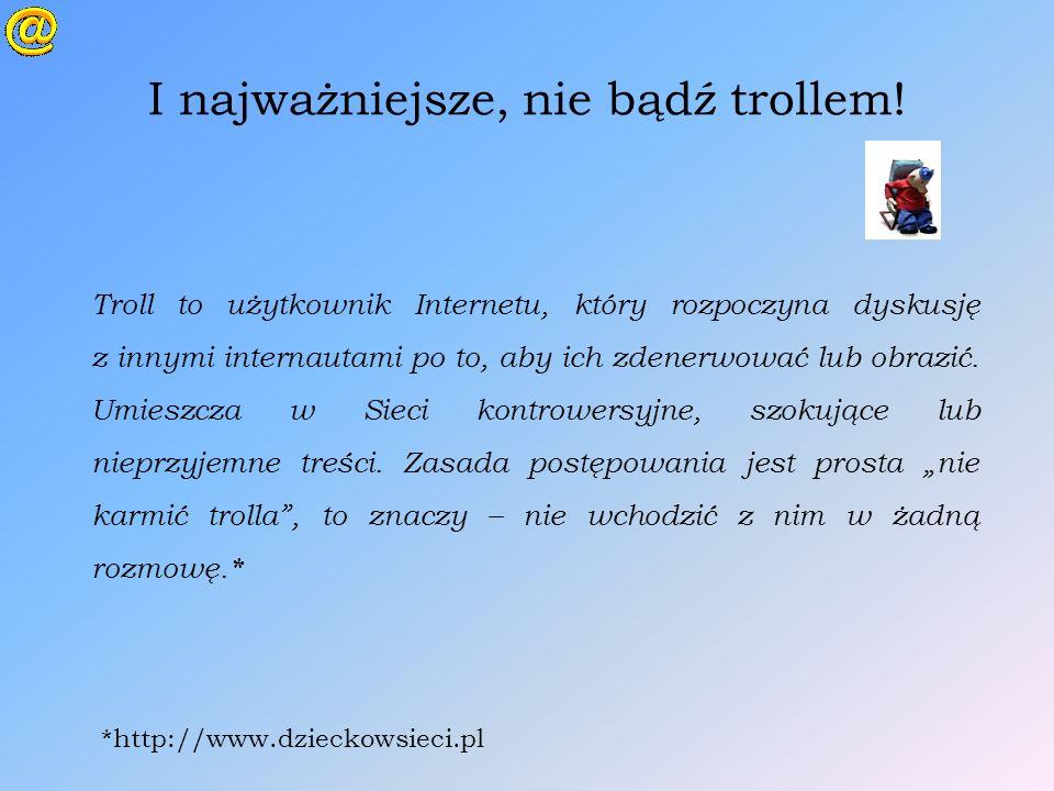 I najważniejsze, nie bądź trollem! Troll to użytkownik Internetu, który rozpoczyna dyskusję z innymi internautami po to, aby ich zdenerwować lub obraz