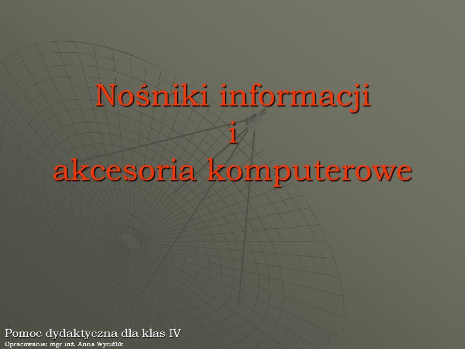Nośniki informacji i akcesoria komputerowe Pomoc dydaktyczna dla klas IV Opracowanie: mgr inż. Anna Wyciślik