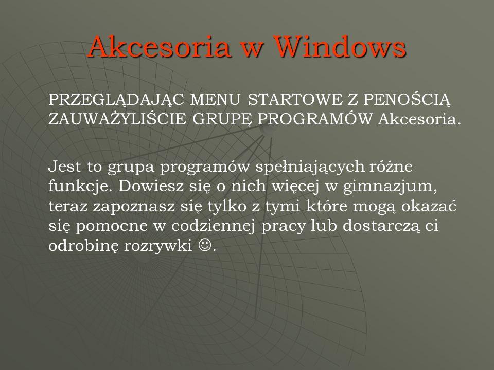 Akcesoria w Windows PRZEGLĄDAJĄC MENU STARTOWE Z PENOŚCIĄ ZAUWAŻYLIŚCIE GRUPĘ PROGRAMÓW Akcesoria. Jest to grupa programów spełniających różne funkcje