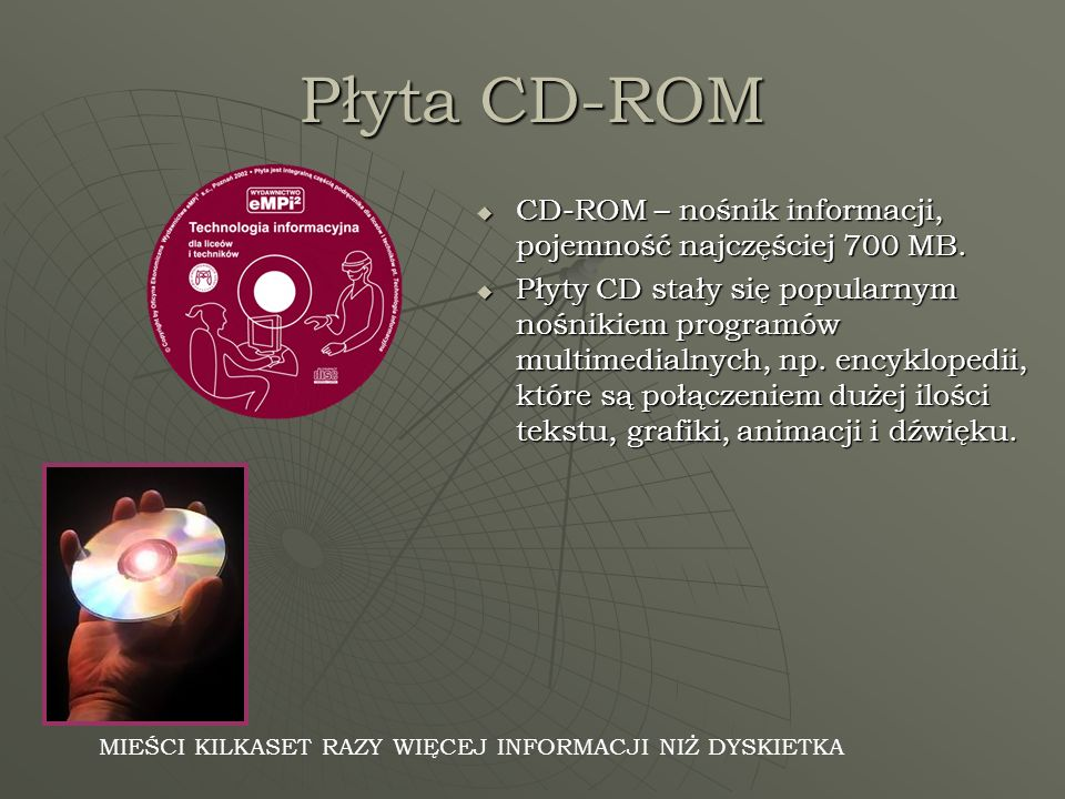 Płyta CD-ROM CD-ROM – nośnik informacji, pojemność najczęściej 700 MB. CD-ROM – nośnik informacji, pojemność najczęściej 700 MB. Płyty CD stały się po