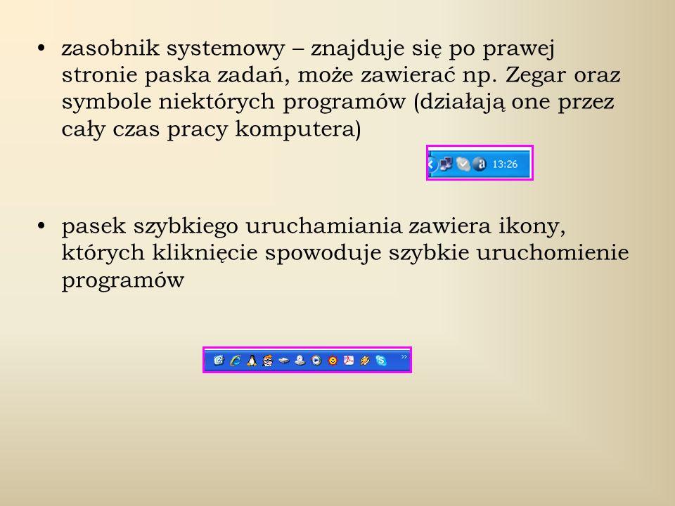 zasobnik systemowy – znajduje się po prawej stronie paska zadań, może zawierać np. Zegar oraz symbole niektórych programów (działają one przez cały cz