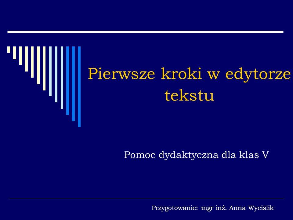 Pierwsze kroki w edytorze tekstu Pomoc dydaktyczna dla klas V Przygotowanie: mgr inż. Anna Wyciślik