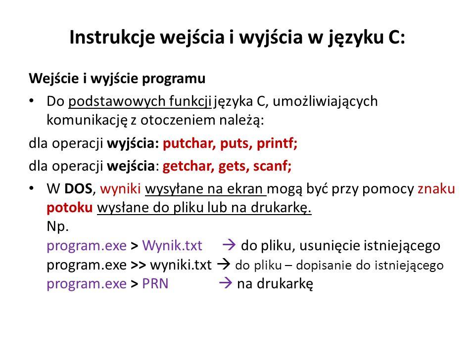Instrukcje wejścia i wyjścia w języku C: Wejście i wyjście programu Do podstawowych funkcji języka C, umożliwiających komunikację z otoczeniem należą: dla operacji wyjścia: putchar, puts, printf; dla operacji wejścia: getchar, gets, scanf; W DOS, wyniki wysyłane na ekran mogą być przy pomocy znaku potoku wysłane do pliku lub na drukarkę.