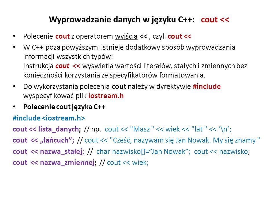 Wyprowadzanie danych w języku C++: cout << Polecenie cout z operatorem wyjścia <<, czyli cout << W C++ poza powyższymi istnieje dodatkowy sposób wyprowadzania informacji wszystkich typów: Instrukcja cout << wyświetla wartości literałów, stałych i zmiennych bez konieczności korzystania ze specyfikatorów formatowania.