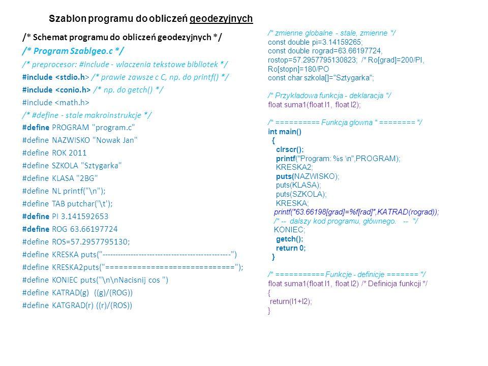 /* Schemat programu do obliczeń geodezyjnych */ /* Program Szablgeo.c */ /* preprocesor: #include - wlaczenia tekstowe bibliotek */ #include /* prawie