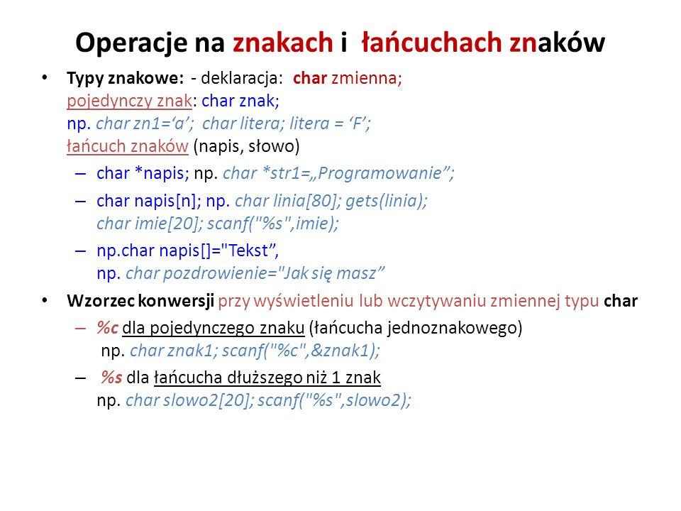 Operacje na znakach i łańcuchach znaków Typy znakowe: - deklaracja: char zmienna; pojedynczy znak: char znak; np. char zn1=a; char litera; litera = F;