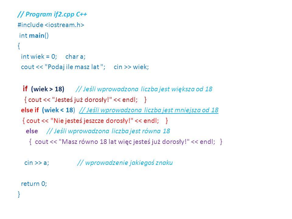 // Program if2.cpp C++ #include int main() { int wiek = 0; char a; cout > wiek; if (wiek > 18) // Jeśli wprowadzona liczba jest większa od 18 { cout << Jesteś już dorosły! << endl; } else if (wiek < 18) // Jeśli wprowadzona liczba jest mniejsza od 18 { cout << Nie jesteś jeszcze dorosły! << endl; } else // Jeśli wprowadzona liczba jest równa 18 { cout << Masz równo 18 lat więc jesteś już dorosły! << endl; } cin >> a; // wprowadzenie jakiegoś znaku return 0; }