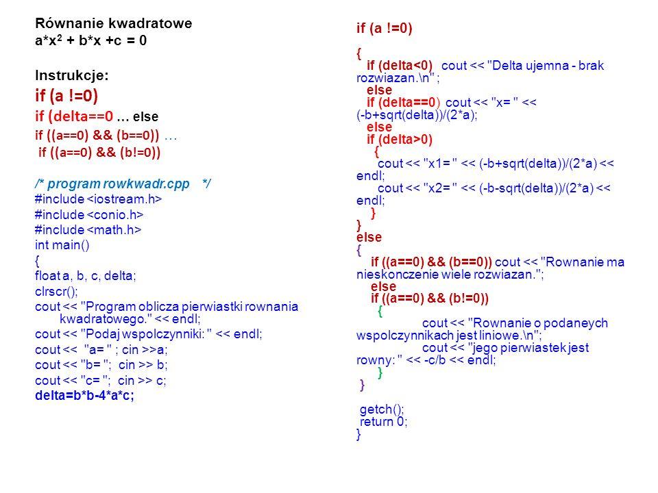 Równanie kwadratowe a*x 2 + b*x +c = 0 Instrukcje: if (a !=0) if (delta==0 … else if ((a==0) && (b==0)) … if ((a==0) && (b!=0)) /* program rowkwadr.cpp */ #include int main() { float a, b, c, delta; clrscr(); cout << Program oblicza pierwiastki rownania kwadratowego. << endl; cout << Podaj wspolczynniki: << endl; cout >a; cout > b; cout > c; delta=b*b-4*a*c; if (a !=0) { if (delta<0) cout << Delta ujemna - brak rozwiazan.\n ; else if (delta==0) cout << x= << (-b+sqrt(delta))/(2*a); else if (delta>0) { cout << x1= << (-b+sqrt(delta))/(2*a) << endl; cout << x2= << (-b-sqrt(delta))/(2*a) << endl; } else { if ((a==0) && (b==0)) cout << Rownanie ma nieskonczenie wiele rozwiazan. ; else if ((a==0) && (b!=0)) { cout << Rownanie o podaneych wspolczynnikach jest liniowe.\n ; cout << jego pierwiastek jest rowny: << -c/b << endl; } getch(); return 0; }