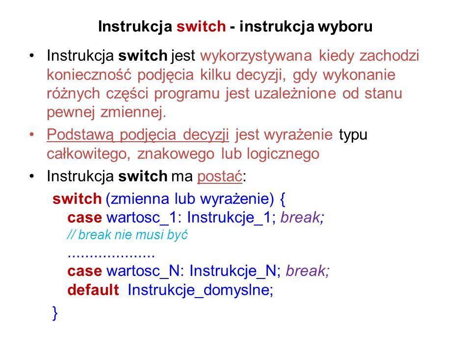 Instrukcja switch - instrukcja wyboru Instrukcja switch jest wykorzystywana kiedy zachodzi konieczność podjęcia kilku decyzji, gdy wykonanie różnych części programu jest uzależnione od stanu pewnej zmiennej.