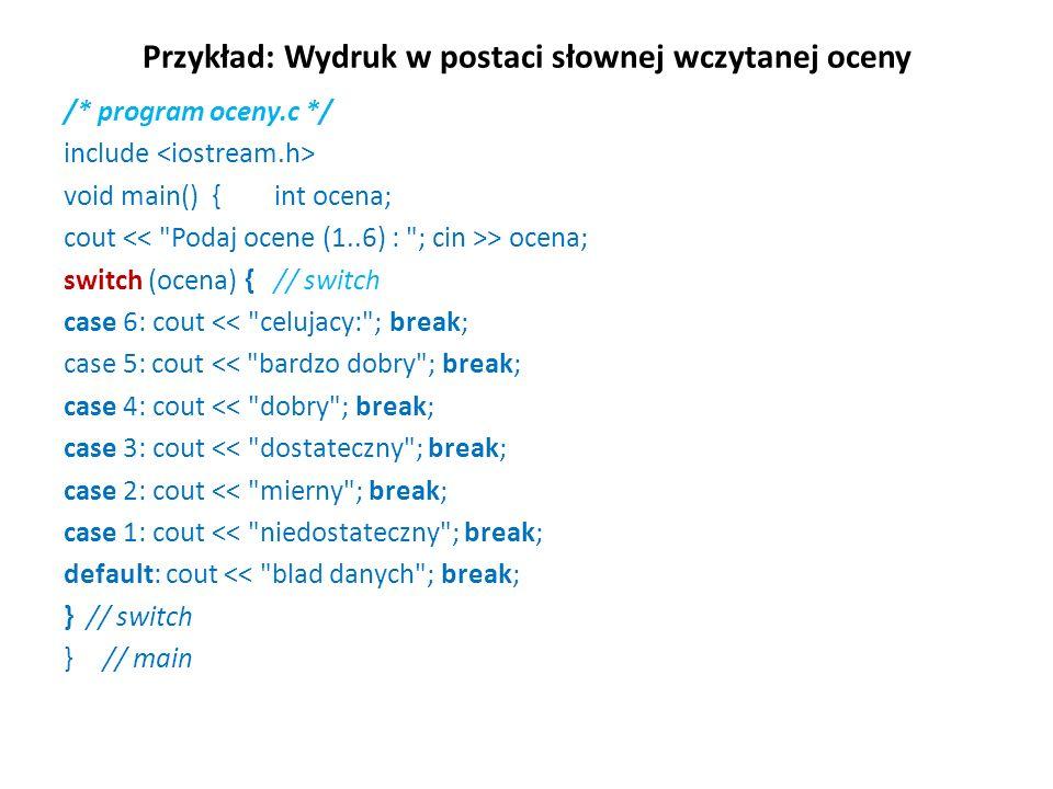 Przykład: Wydruk w postaci słownej wczytanej oceny /* program oceny.c */ include void main() {int ocena; cout > ocena; switch (ocena) { // switch case 6: cout << celujacy: ; break; case 5: cout << bardzo dobry ; break; case 4: cout << dobry ; break; case 3: cout << dostateczny ; break; case 2: cout << mierny ; break; case 1: cout << niedostateczny ; break; default: cout << blad danych ; break; } // switch } // main
