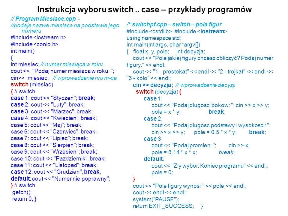 Instrukcja wyboru switch.. case – przykłady programów // Program Miesiace.cpp - //podaje nazwe miesiaca na podstawie jego numeru #include int main() {