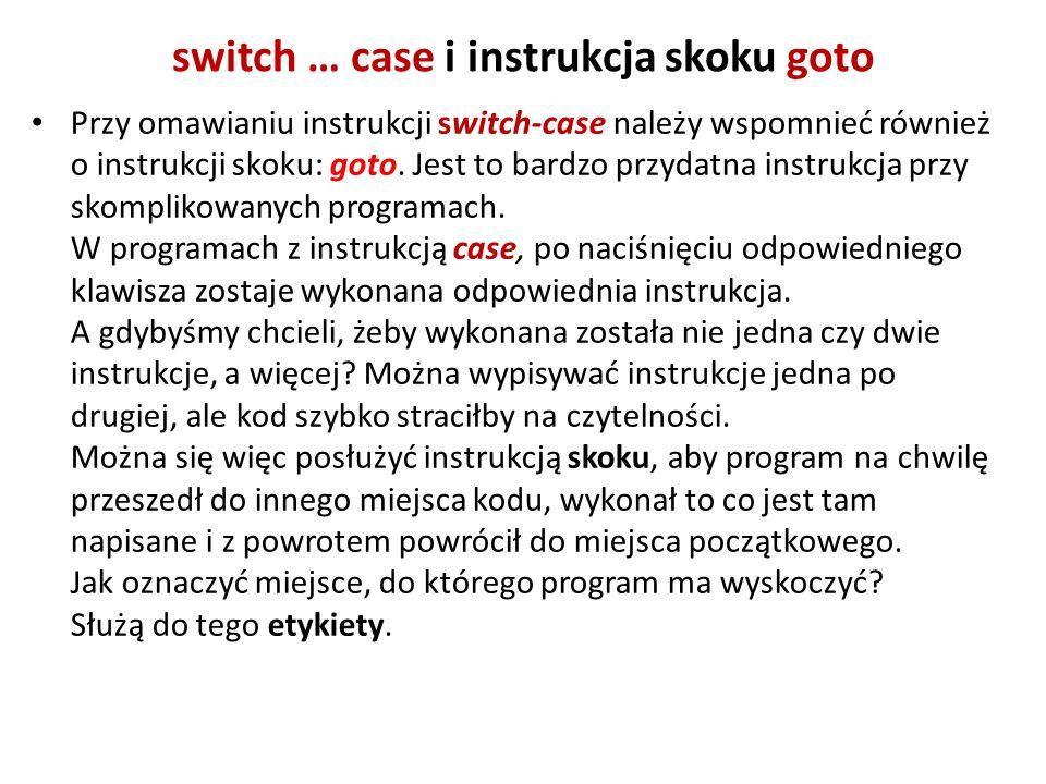 switch … case i instrukcja skoku goto Przy omawianiu instrukcji switch-case należy wspomnieć również o instrukcji skoku: goto. Jest to bardzo przydatn