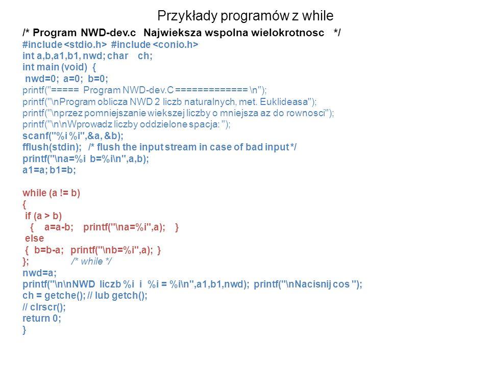 Przykłady programów z while /* Program NWD-dev.c Najwieksza wspolna wielokrotnosc */ #include #include int a,b,a1,b1, nwd; char ch; int main (void) { nwd=0; a=0; b=0; printf( ===== Program NWD-dev.C ============= \n ); printf( \nProgram oblicza NWD 2 liczb naturalnych, met.