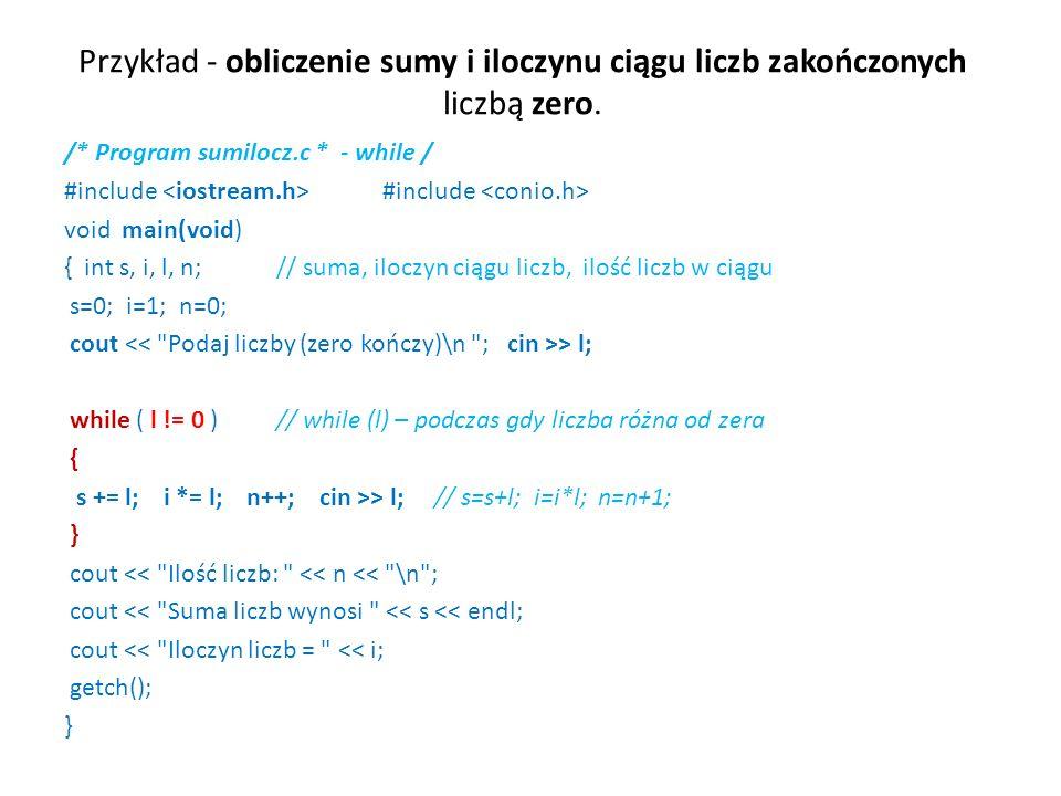 Przykład - obliczenie sumy i iloczynu ciągu liczb zakończonych liczbą zero. /* Program sumilocz.c * - while / #include #include void main(void) { int