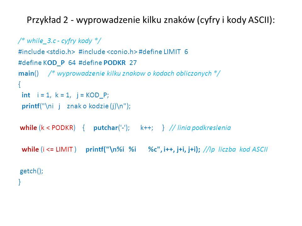 Przykład 2 - wyprowadzenie kilku znaków (cyfry i kody ASCII): /* while_3.c - cyfry kody */ #include #include #define LIMIT 6 #define KOD_P 64#define PODKR 27 main() /* wyprowadzenie kilku znakow o kodach obliczonych */ { int i = 1, k = 1, j = KOD_P; printf( \ni j znak o kodzie (j)\n ); while (k < PODKR) { putchar( - ); k++; } // linia podkreslenia while (i <= LIMIT ) printf( \n%i %i %c , i++, j+i, j+i); //lp liczba kod ASCII getch(); }